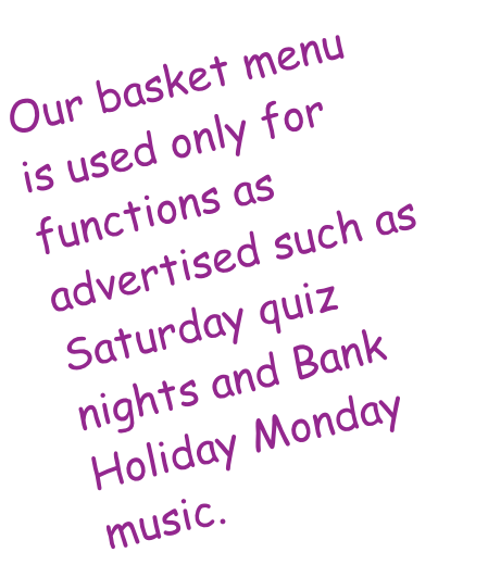 Our basket menu is used only for functions as advertised such as Saturday quiz nights and Bank Holiday Monday music.