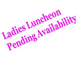 Ladies Luncheon  Pending Availability